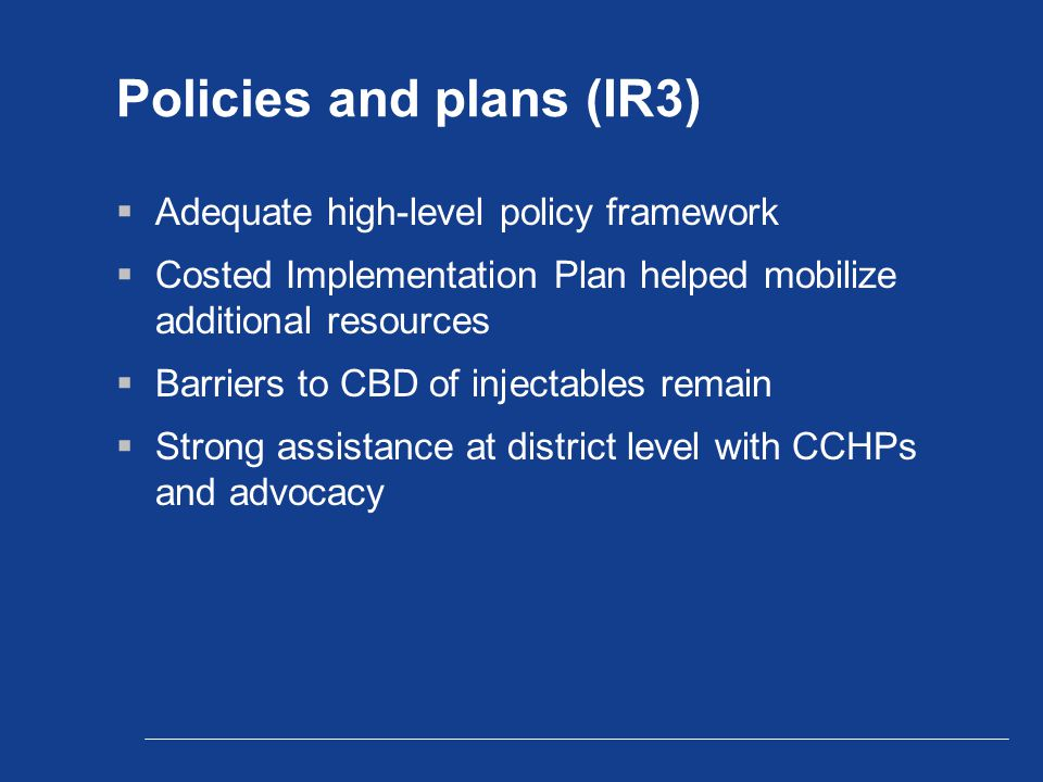 Policies and plans (IR3)  Adequate high-level policy framework  Costed Implementation Plan helped mobilize additional resources  Barriers to CBD of injectables remain  Strong assistance at district level with CCHPs and advocacy