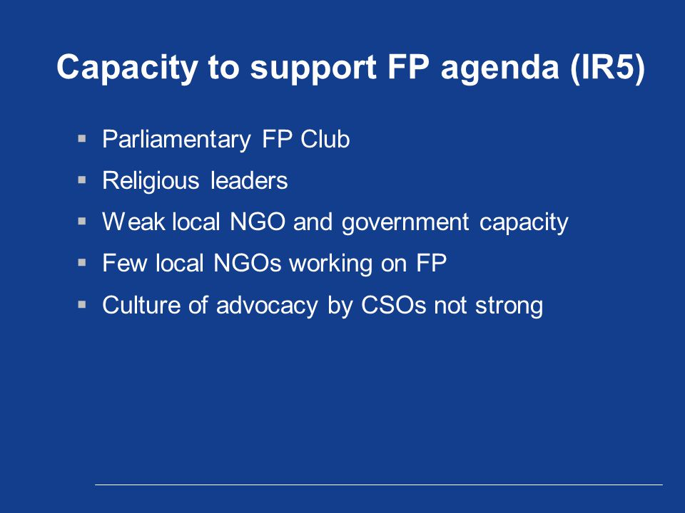 Capacity to support FP agenda (IR5)  Parliamentary FP Club  Religious leaders  Weak local NGO and government capacity  Few local NGOs working on FP  Culture of advocacy by CSOs not strong