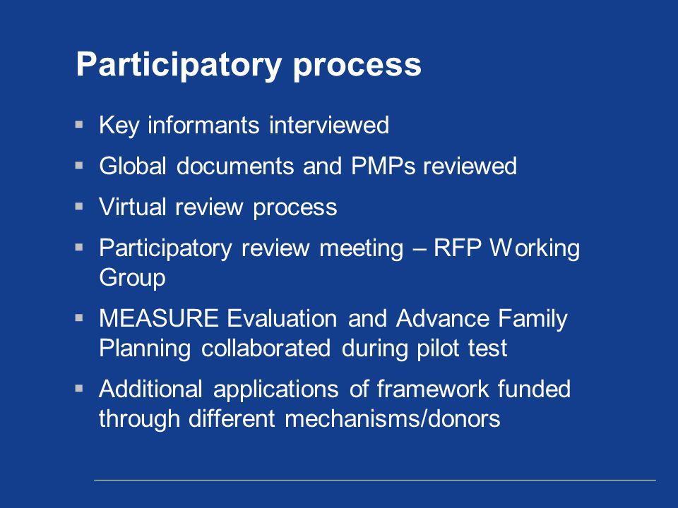 Participatory process  Key informants interviewed  Global documents and PMPs reviewed  Virtual review process  Participatory review meeting – RFP Working Group  MEASURE Evaluation and Advance Family Planning collaborated during pilot test  Additional applications of framework funded through different mechanisms/donors