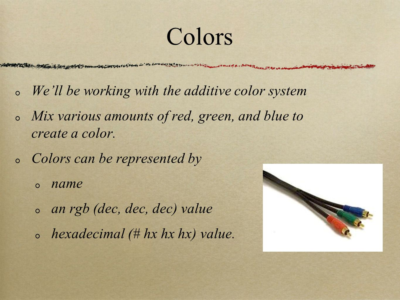 Colors We'll be working with the additive color system Mix various amounts of red, green, and blue to create a color.