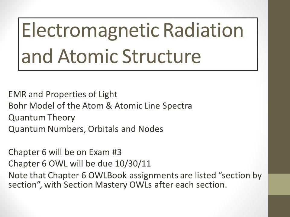 Electromagnetic Radiation and Atomic Structure EMR and Properties of Light Bohr Model of the Atom & Atomic Line Spectra Quantum Theory Quantum Numbers, Orbitals and Nodes Chapter 6 will be on Exam #3 Chapter 6 OWL will be due 10/30/11 Note that Chapter 6 OWLBook assignments are listed section by section , with Section Mastery OWLs after each section.