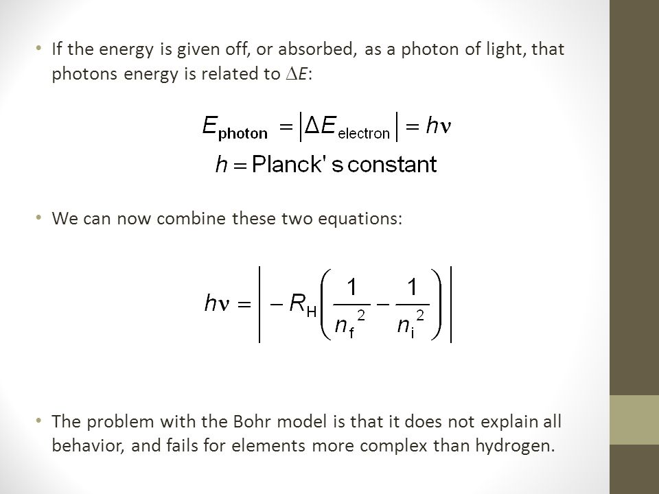 If the energy is given off, or absorbed, as a photon of light, that photons energy is related to  E: We can now combine these two equations: The problem with the Bohr model is that it does not explain all behavior, and fails for elements more complex than hydrogen.