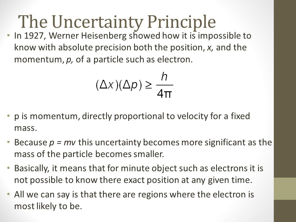 The Uncertainty Principle In 1927, Werner Heisenberg showed how it is impossible to know with absolute precision both the position, x, and the momentum, p, of a particle such as electron.