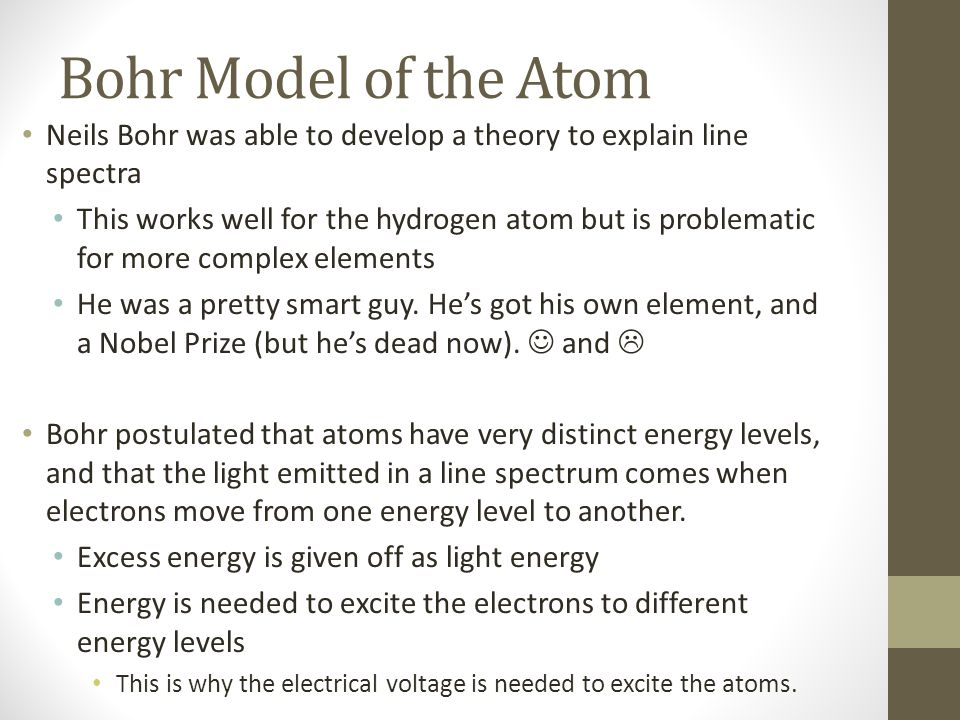 Bohr Model of the Atom Neils Bohr was able to develop a theory to explain line spectra This works well for the hydrogen atom but is problematic for more complex elements He was a pretty smart guy.