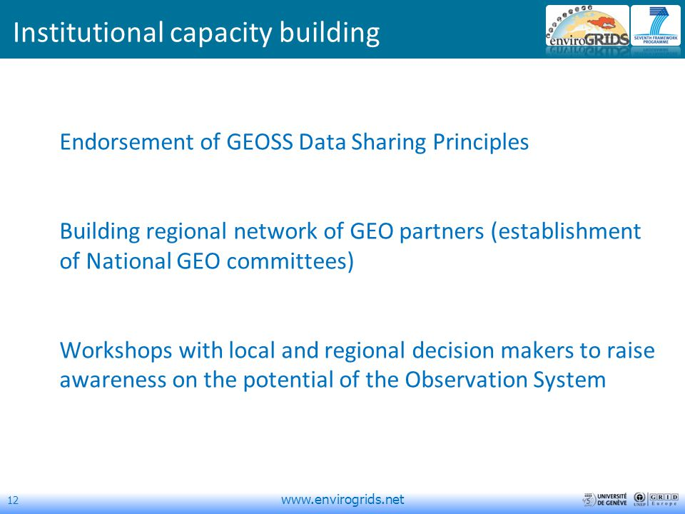 12   Institutional capacity building Endorsement of GEOSS Data Sharing Principles Building regional network of GEO partners (establishment of National GEO committees) Workshops with local and regional decision makers to raise awareness on the potential of the Observation System