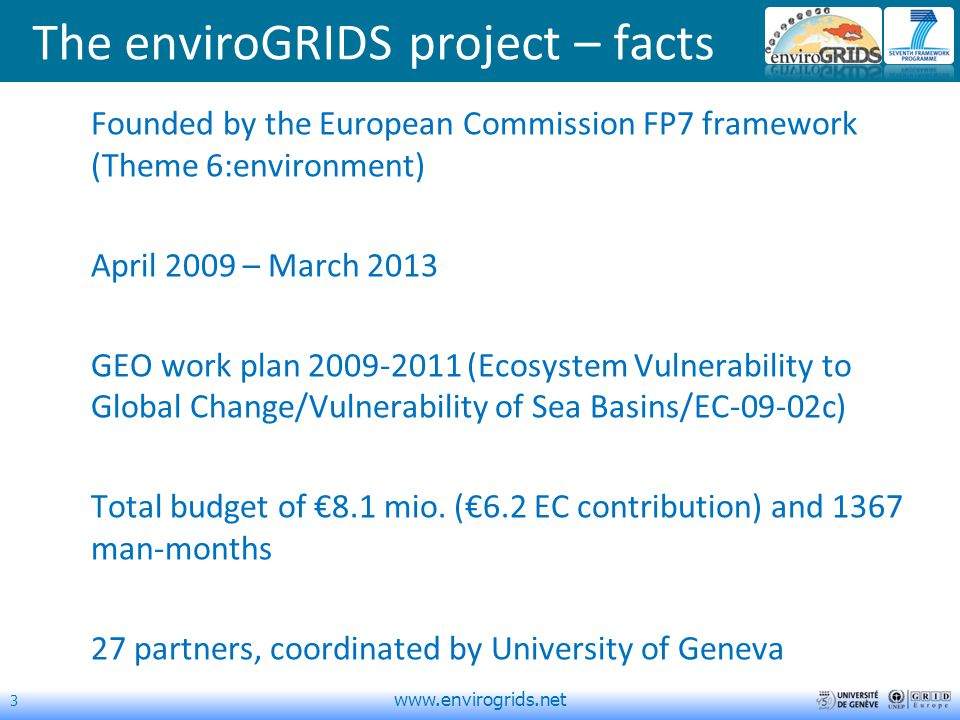 3   The enviroGRIDS project – facts Founded by the European Commission FP7 framework (Theme 6:environment) April 2009 – March 2013 GEO work plan (Ecosystem Vulnerability to Global Change/Vulnerability of Sea Basins/EC-09-02c) Total budget of €8.1 mio.