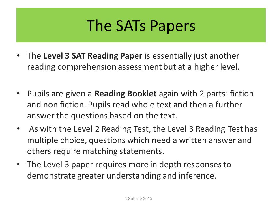 The SATs Papers The Level 3 SAT Reading Paper is essentially just another reading comprehension assessment but at a higher level.