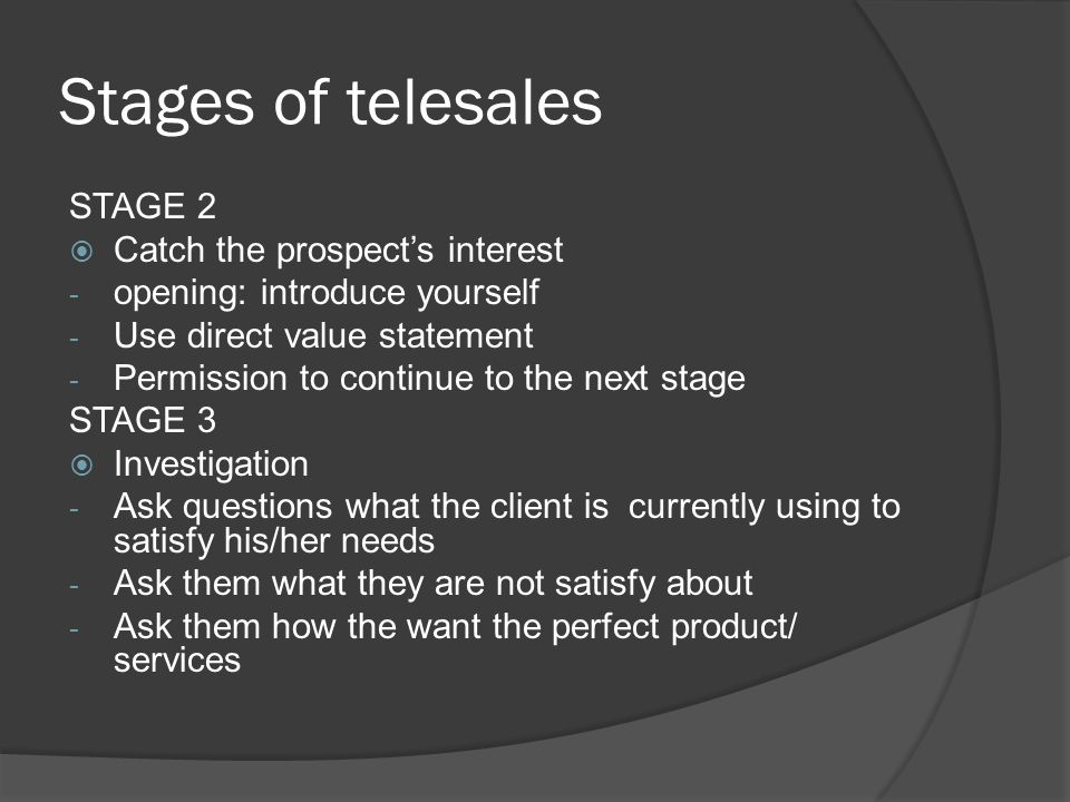 Stages of telesales STAGE 2  Catch the prospect's interest - opening: introduce yourself - Use direct value statement - Permission to continue to the next stage STAGE 3  Investigation - Ask questions what the client is currently using to satisfy his/her needs - Ask them what they are not satisfy about - Ask them how the want the perfect product/ services