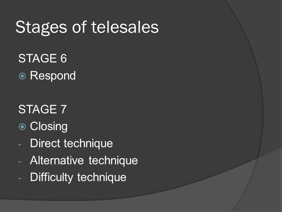 Stages of telesales STAGE 6  Respond STAGE 7  Closing - Direct technique - Alternative technique - Difficulty technique