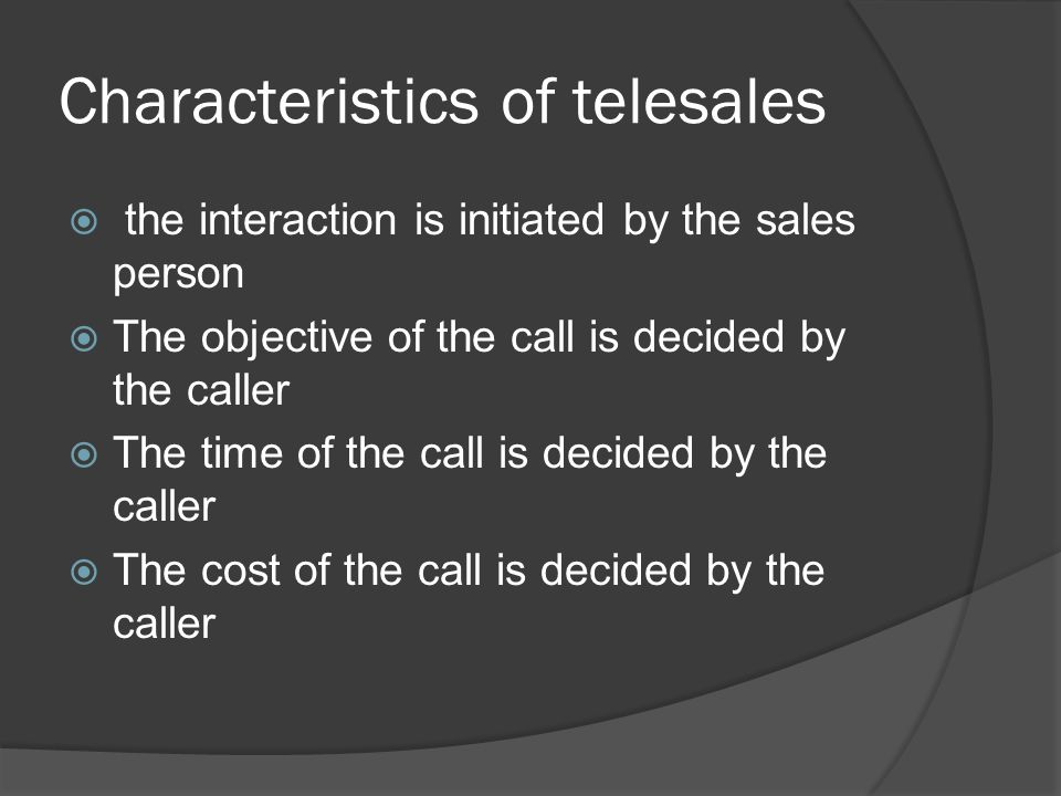 Characteristics of telesales  the interaction is initiated by the sales person  The objective of the call is decided by the caller  The time of the call is decided by the caller  The cost of the call is decided by the caller