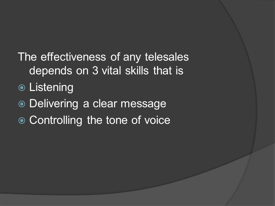 The effectiveness of any telesales depends on 3 vital skills that is  Listening  Delivering a clear message  Controlling the tone of voice