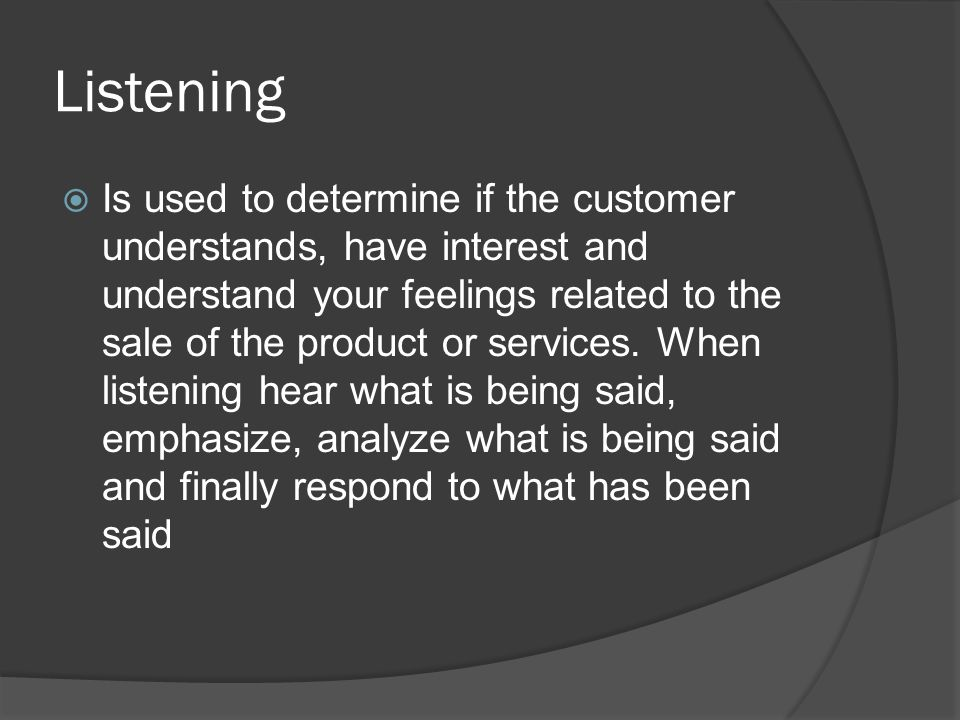 Listening  Is used to determine if the customer understands, have interest and understand your feelings related to the sale of the product or services.