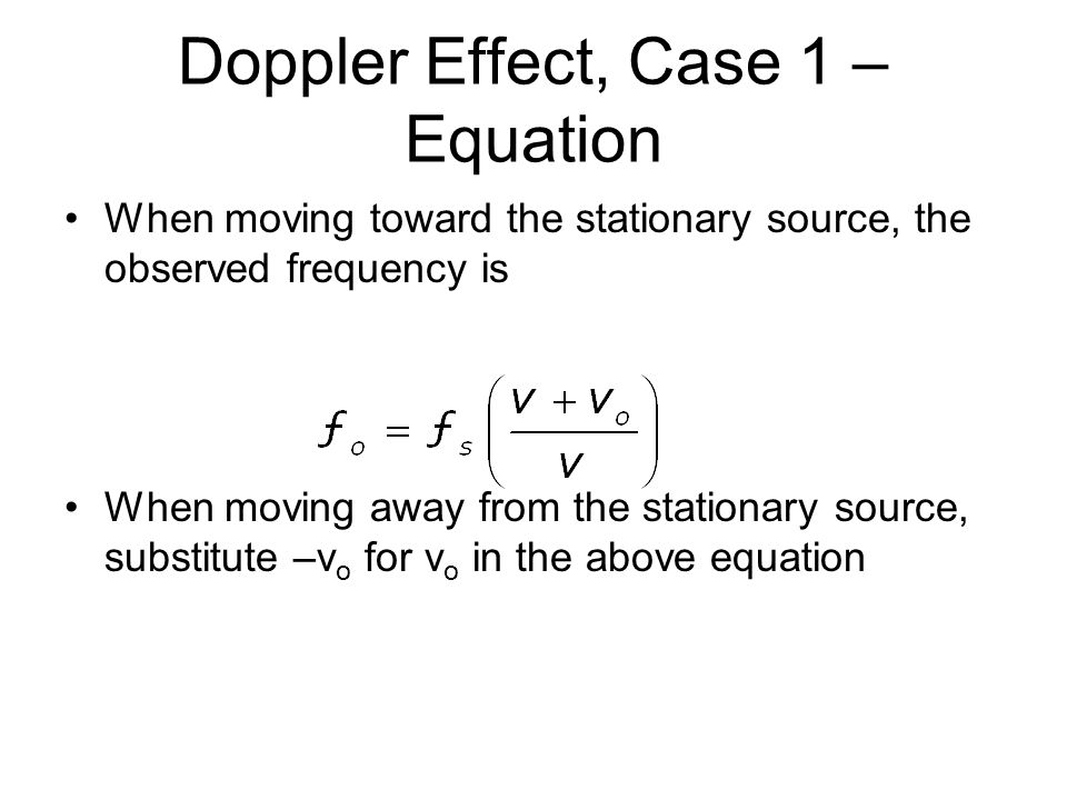 Doppler Effect, Case 1 – Equation When moving toward the stationary source, the observed frequency is When moving away from the stationary source, substitute –v o for v o in the above equation