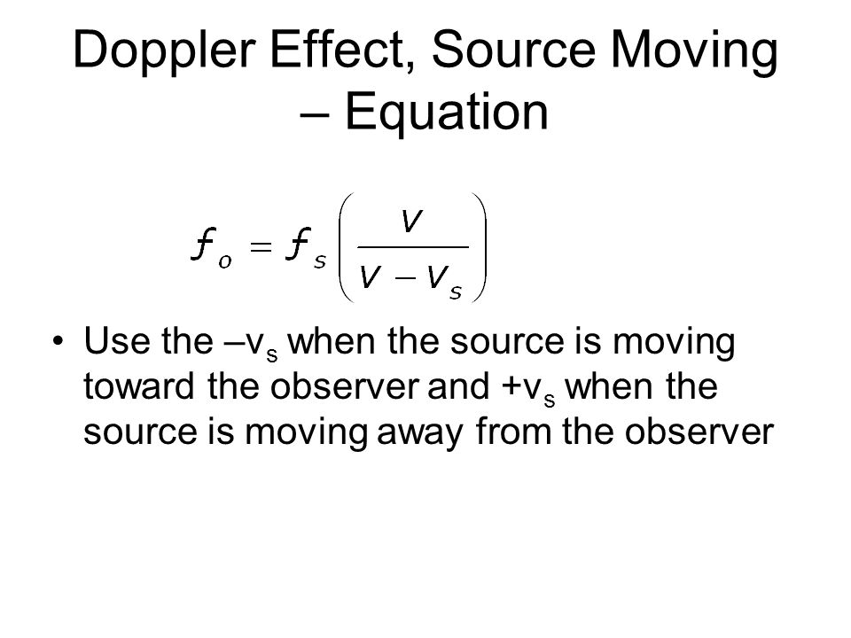 Doppler Effect, Source Moving – Equation Use the –v s when the source is moving toward the observer and +v s when the source is moving away from the observer