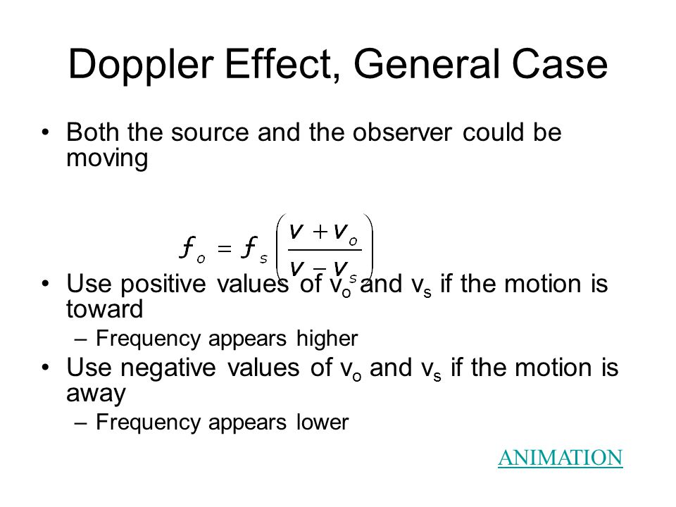 Doppler Effect, General Case Both the source and the observer could be moving Use positive values of v o and v s if the motion is toward –Frequency appears higher Use negative values of v o and v s if the motion is away –Frequency appears lower ANIMATION