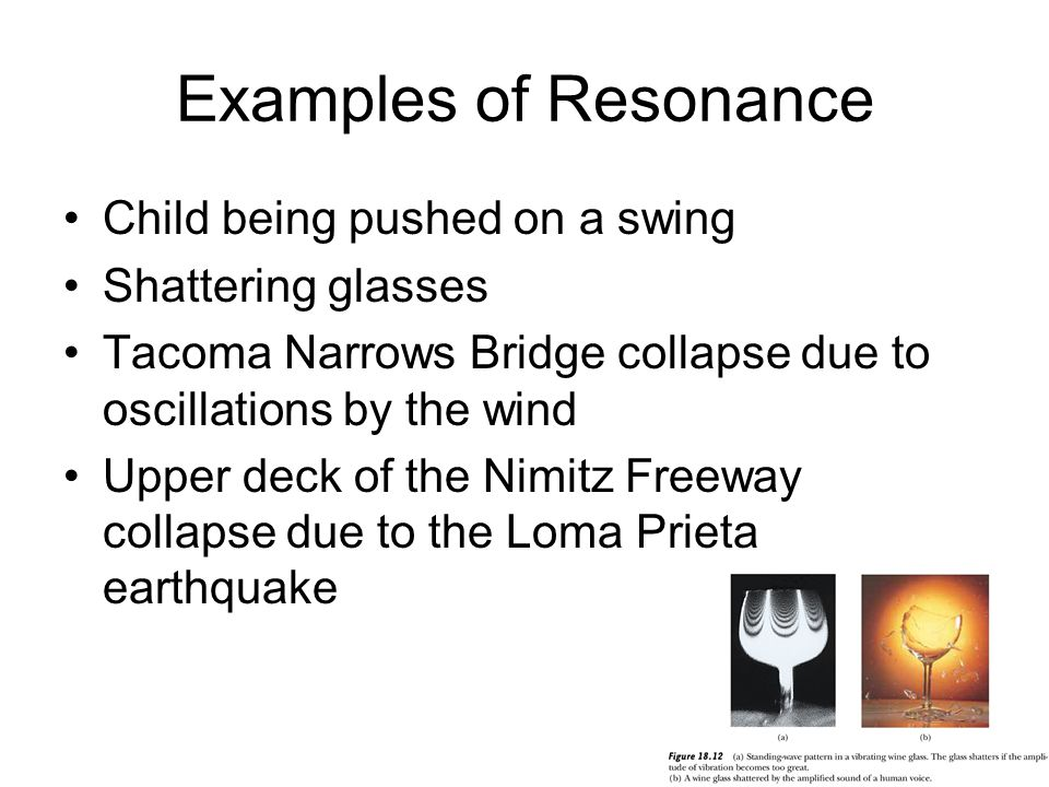 Examples of Resonance Child being pushed on a swing Shattering glasses Tacoma Narrows Bridge collapse due to oscillations by the wind Upper deck of the Nimitz Freeway collapse due to the Loma Prieta earthquake
