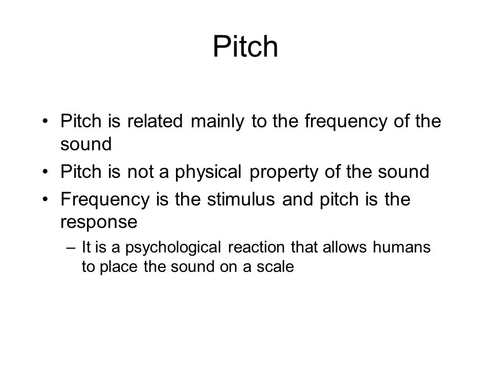 Pitch Pitch is related mainly to the frequency of the sound Pitch is not a physical property of the sound Frequency is the stimulus and pitch is the response –It is a psychological reaction that allows humans to place the sound on a scale