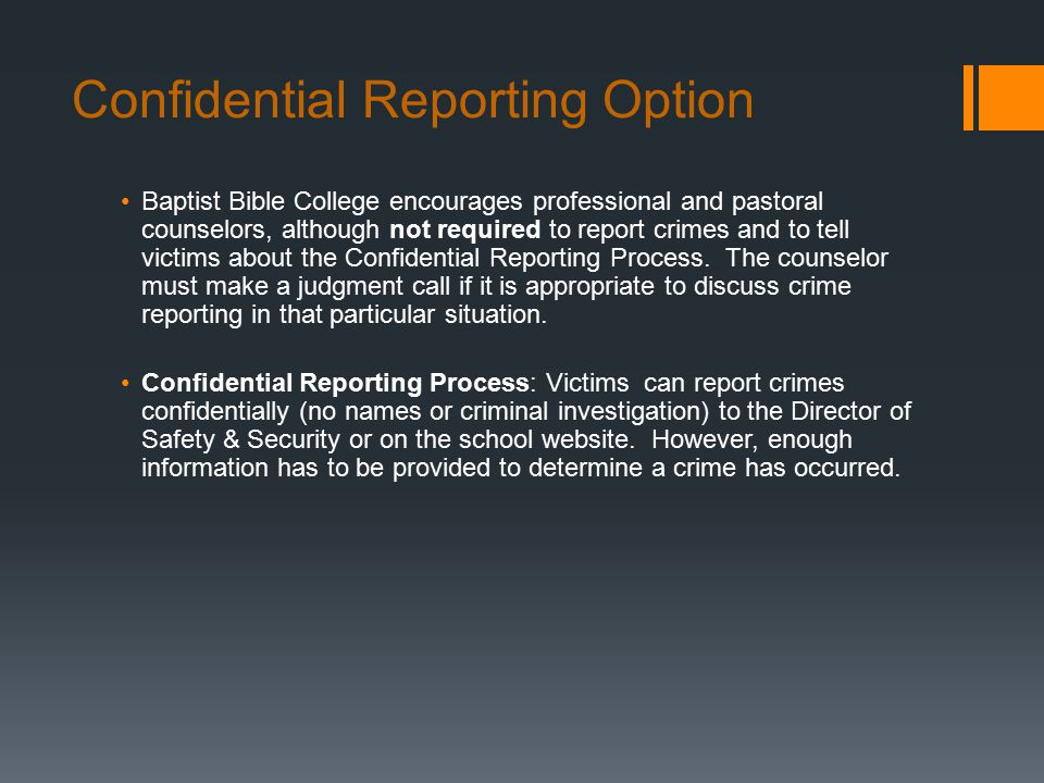 Confidential Reporting Option Baptist Bible College encourages professional and pastoral counselors, although not required to report crimes and to tell victims about the Confidential Reporting Process.