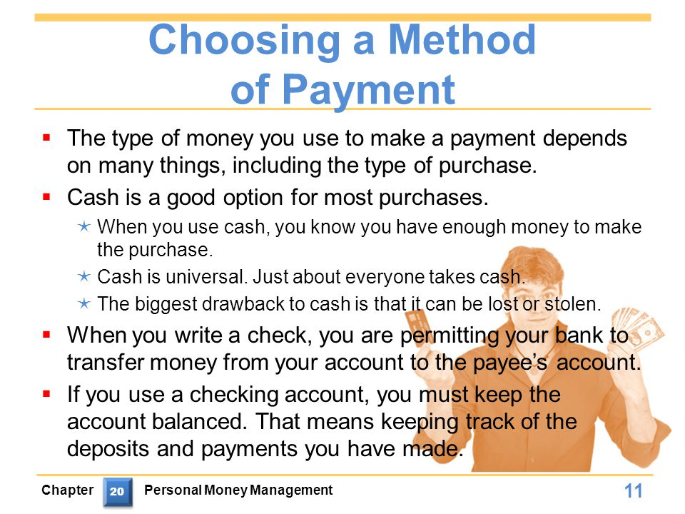 Choosing a Method of Payment  The type of money you use to make a payment depends on many things, including the type of purchase.