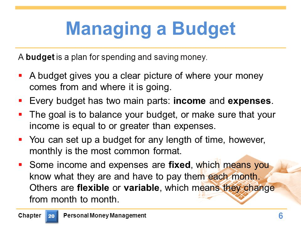 Managing a Budget  A budget gives you a clear picture of where your money comes from and where it is going.
