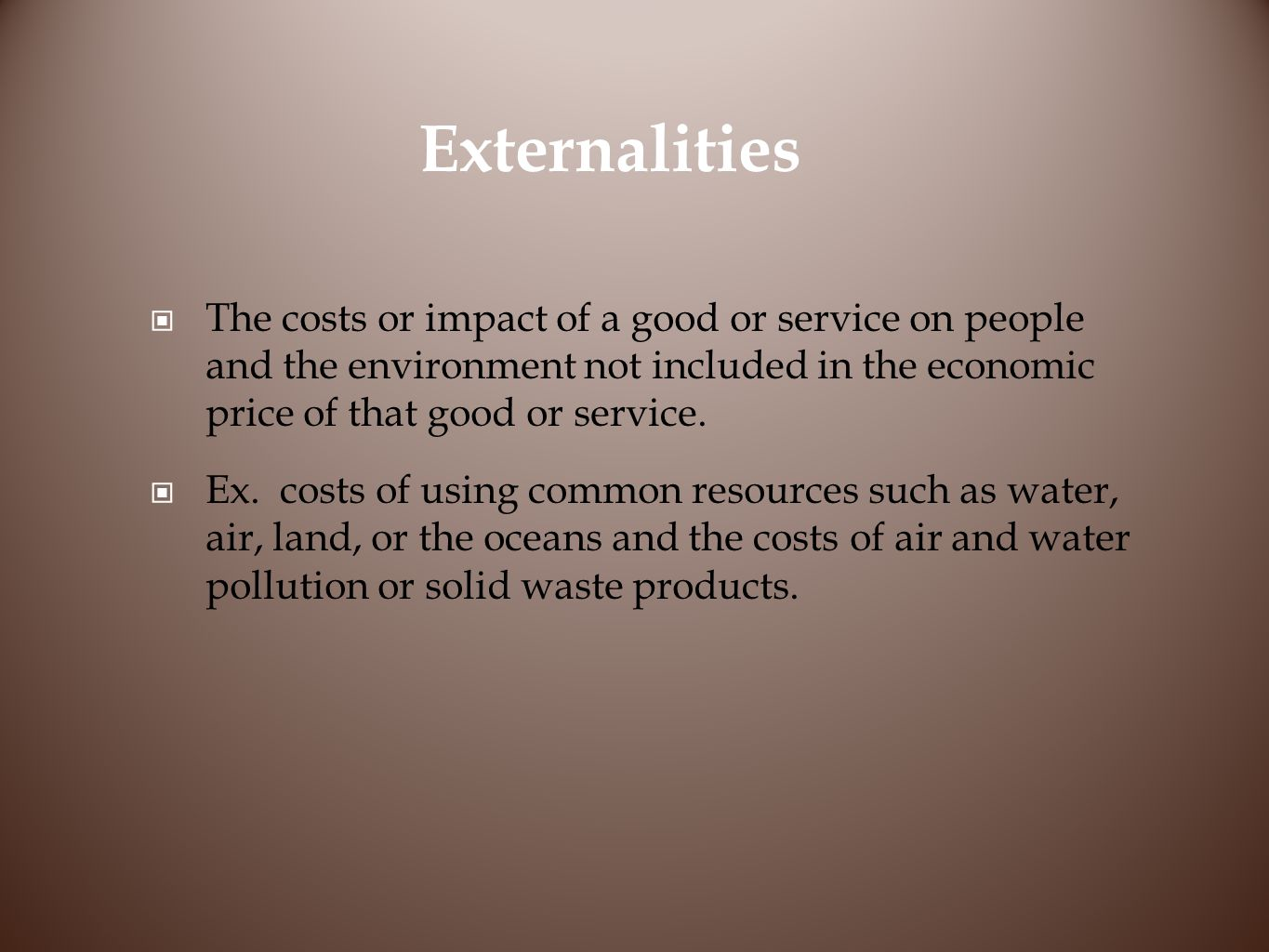 Externalities The costs or impact of a good or service on people and the environment not included in the economic price of that good or service.