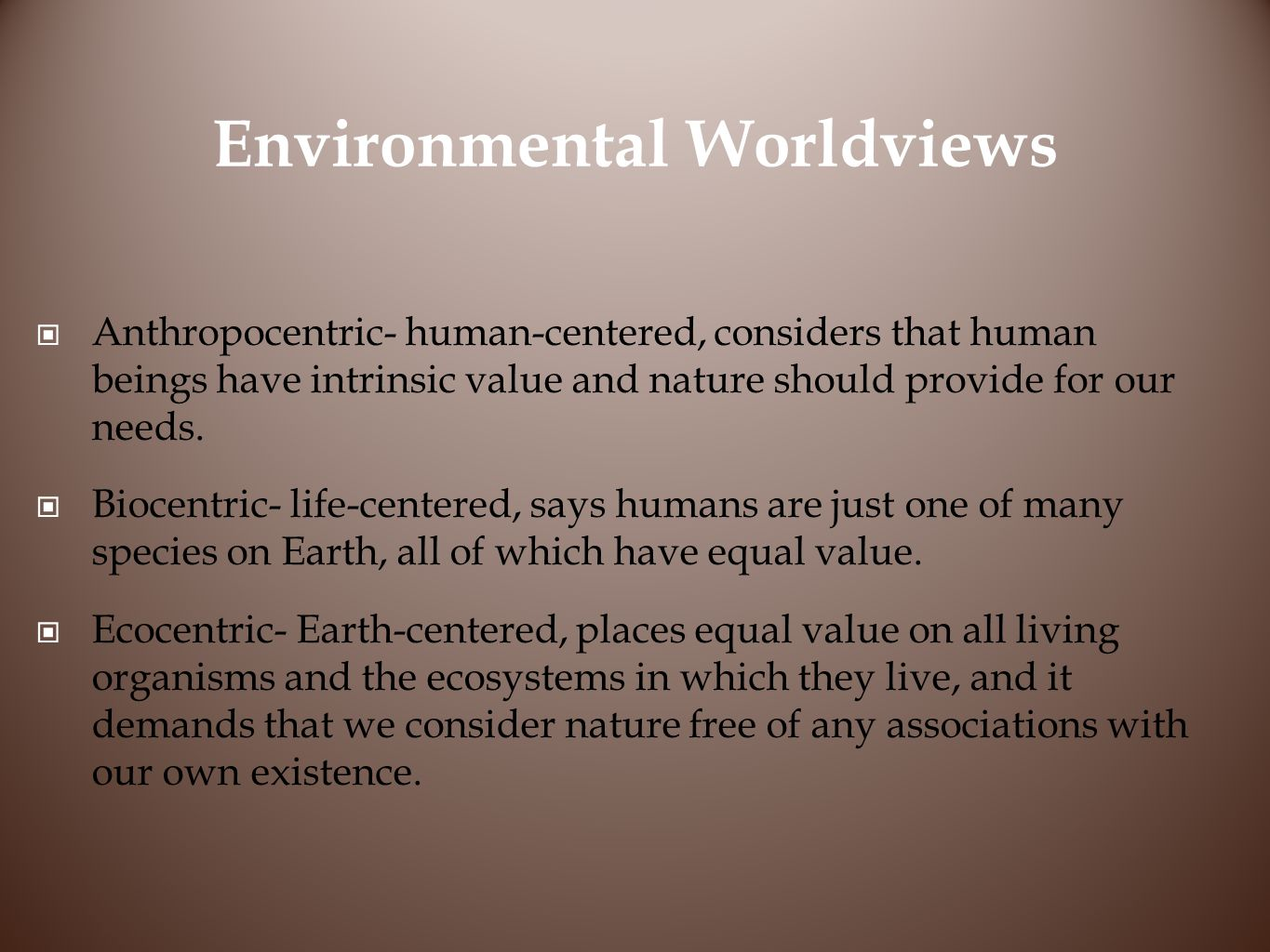 Environmental Worldviews Anthropocentric- human-centered, considers that human beings have intrinsic value and nature should provide for our needs.