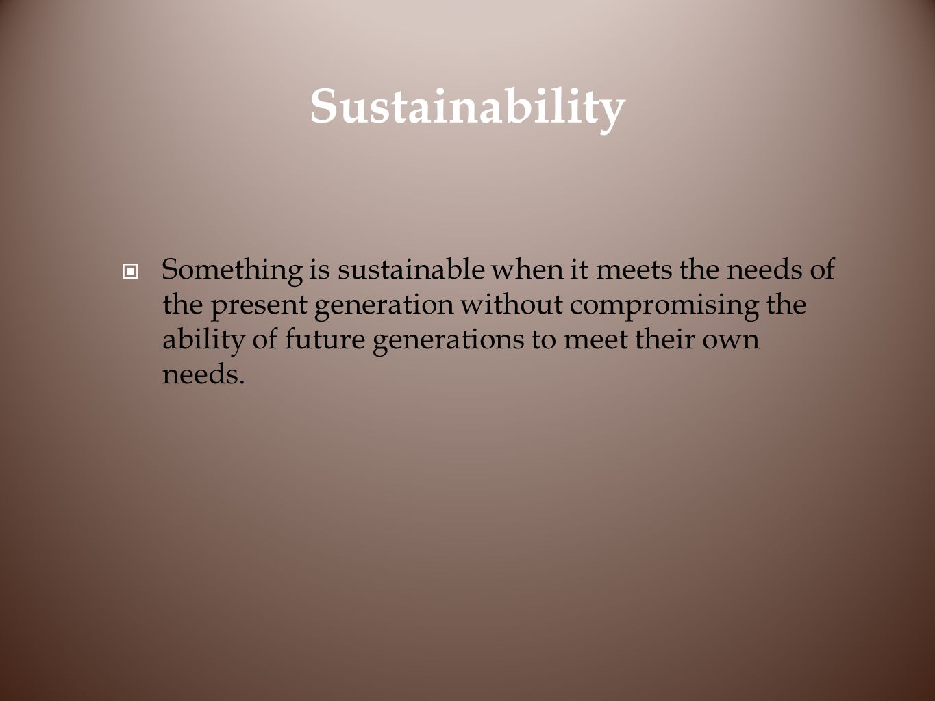 Sustainability Something is sustainable when it meets the needs of the present generation without compromising the ability of future generations to meet their own needs.