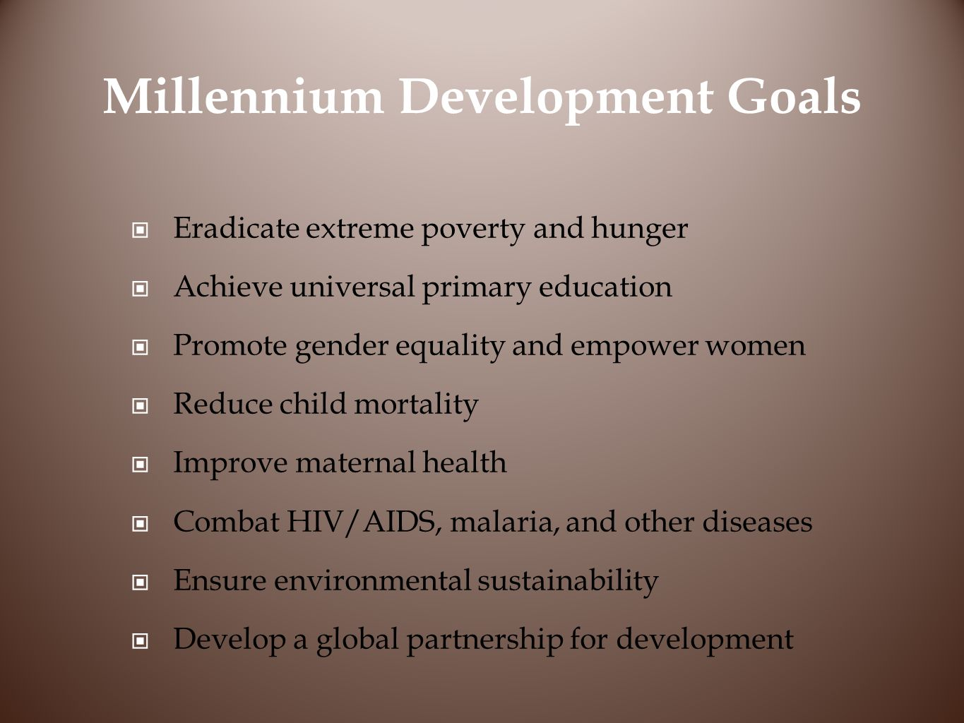 Millennium Development Goals Eradicate extreme poverty and hunger Achieve universal primary education Promote gender equality and empower women Reduce child mortality Improve maternal health Combat HIV/AIDS, malaria, and other diseases Ensure environmental sustainability Develop a global partnership for development