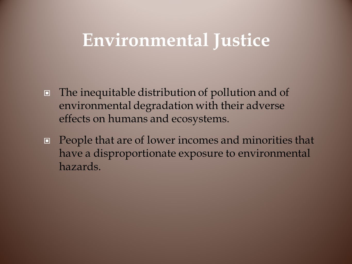 Environmental Justice The inequitable distribution of pollution and of environmental degradation with their adverse effects on humans and ecosystems.