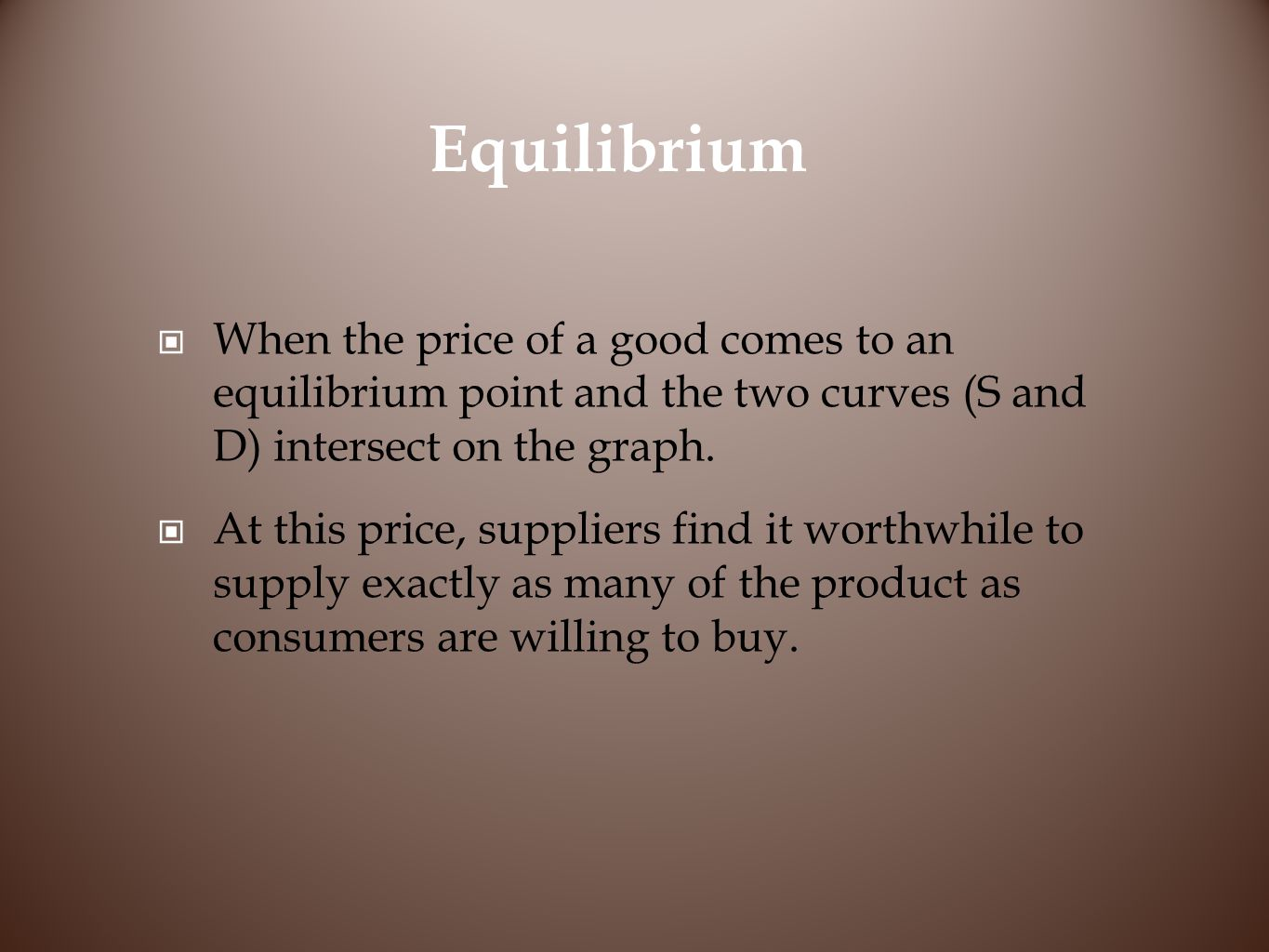 Equilibrium When the price of a good comes to an equilibrium point and the two curves (S and D) intersect on the graph.