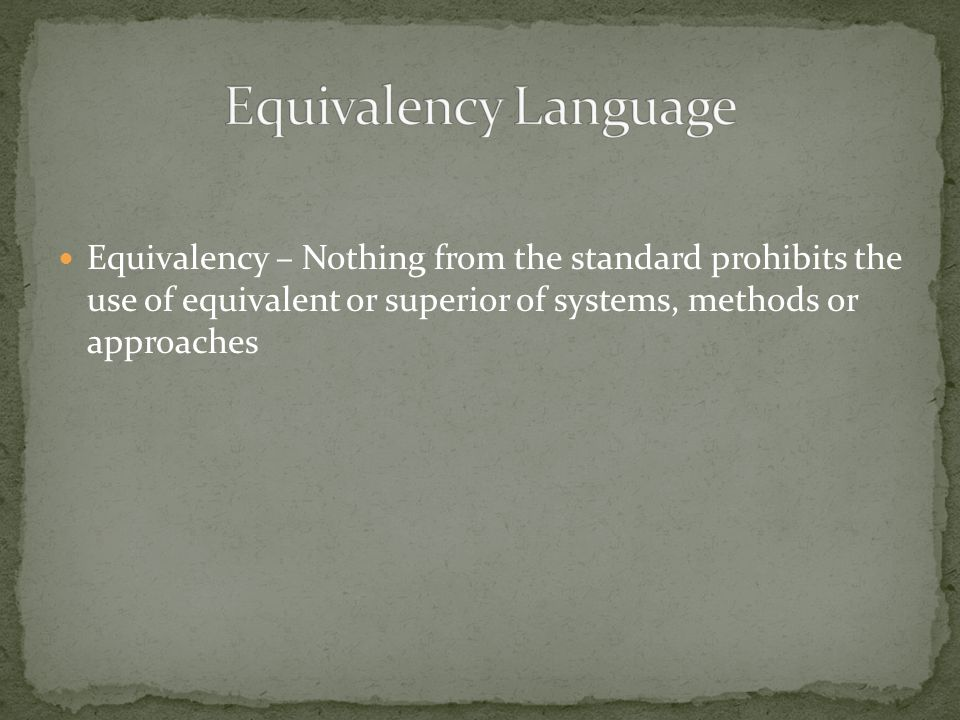 Equivalency – Nothing from the standard prohibits the use of equivalent or superior of systems, methods or approaches