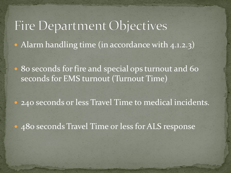 Alarm handling time (in accordance with ) 80 seconds for fire and special ops turnout and 60 seconds for EMS turnout (Turnout Time) 240 seconds or less Travel Time to medical incidents.