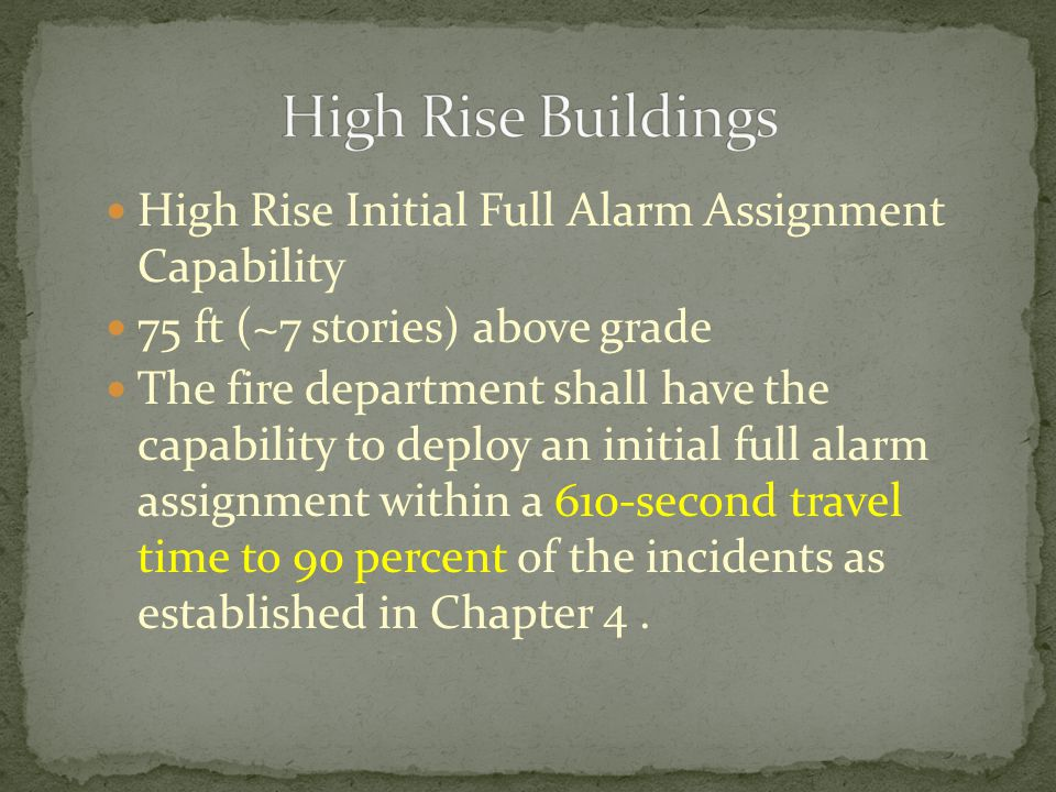 High Rise Initial Full Alarm Assignment Capability 75 ft (~7 stories) above grade The fire department shall have the capability to deploy an initial full alarm assignment within a 610-second travel time to 90 percent of the incidents as established in Chapter 4.