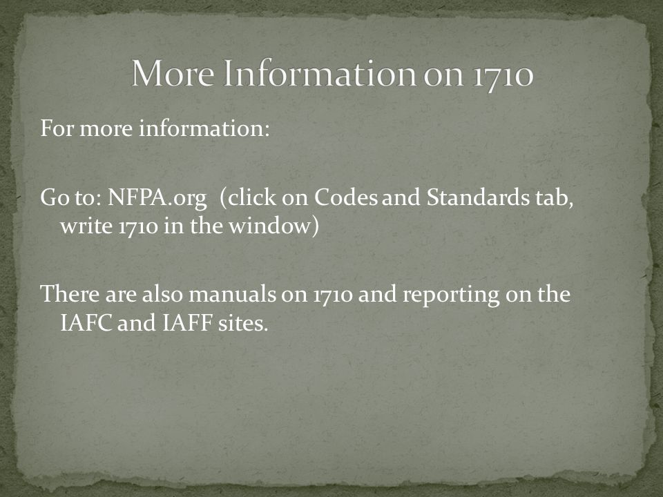 For more information: Go to: NFPA.org (click on Codes and Standards tab, write 1710 in the window) There are also manuals on 1710 and reporting on the IAFC and IAFF sites.