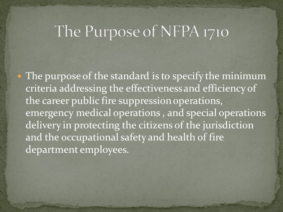 The purpose of the standard is to specify the minimum criteria addressing the effectiveness and efficiency of the career public fire suppression operations, emergency medical operations, and special operations delivery in protecting the citizens of the jurisdiction and the occupational safety and health of fire department employees.