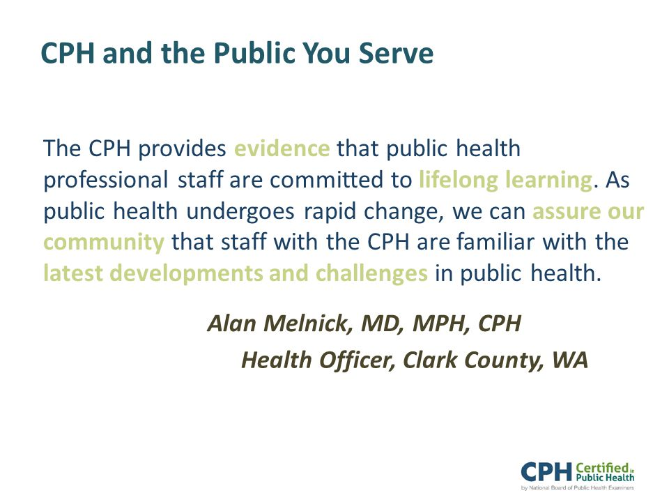 CPH and the Public You Serve The CPH provides evidence that public health professional staff are committed to lifelong learning.