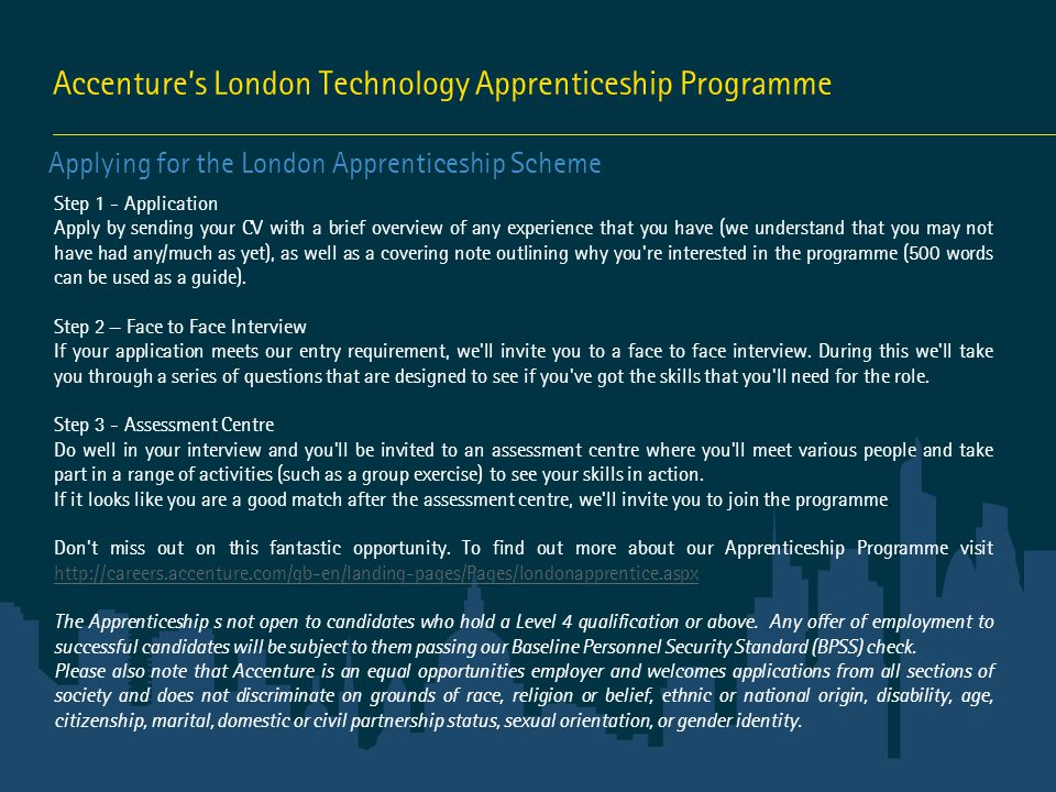Accenture's London Technology Apprenticeship Programme Applying for the London Apprenticeship Scheme Step 1 - Application Apply by sending your CV with a brief overview of any experience that you have (we understand that you may not have had any/much as yet), as well as a covering note outlining why you re interested in the programme (500 words can be used as a guide).