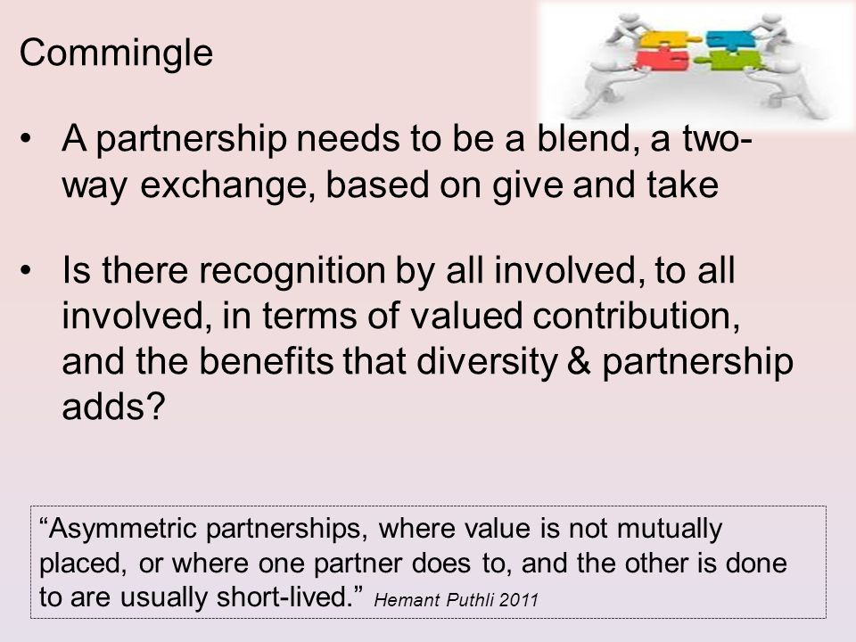 A partnership needs to be a blend, a two- way exchange, based on give and take Is there recognition by all involved, to all involved, in terms of valued contribution, and the benefits that diversity & partnership adds.