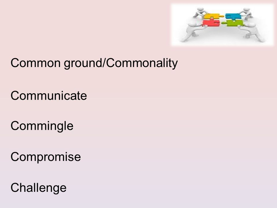 Challenge Compromise Commingle Communicate Common ground/Commonality