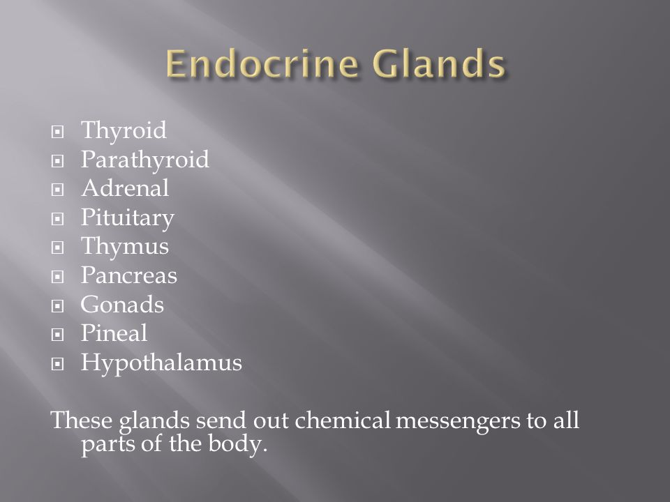 Thyroid  Parathyroid  Adrenal  Pituitary  Thymus  Pancreas  Gonads  Pineal  Hypothalamus These glands send out chemical messengers to all parts of the body.