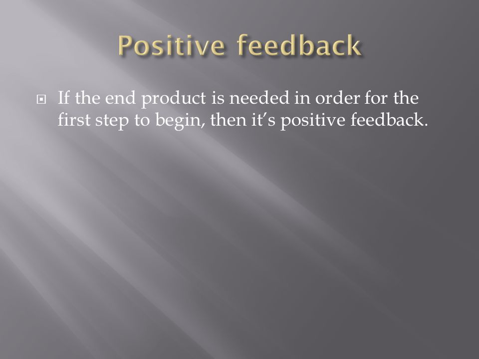  If the end product is needed in order for the first step to begin, then it's positive feedback.