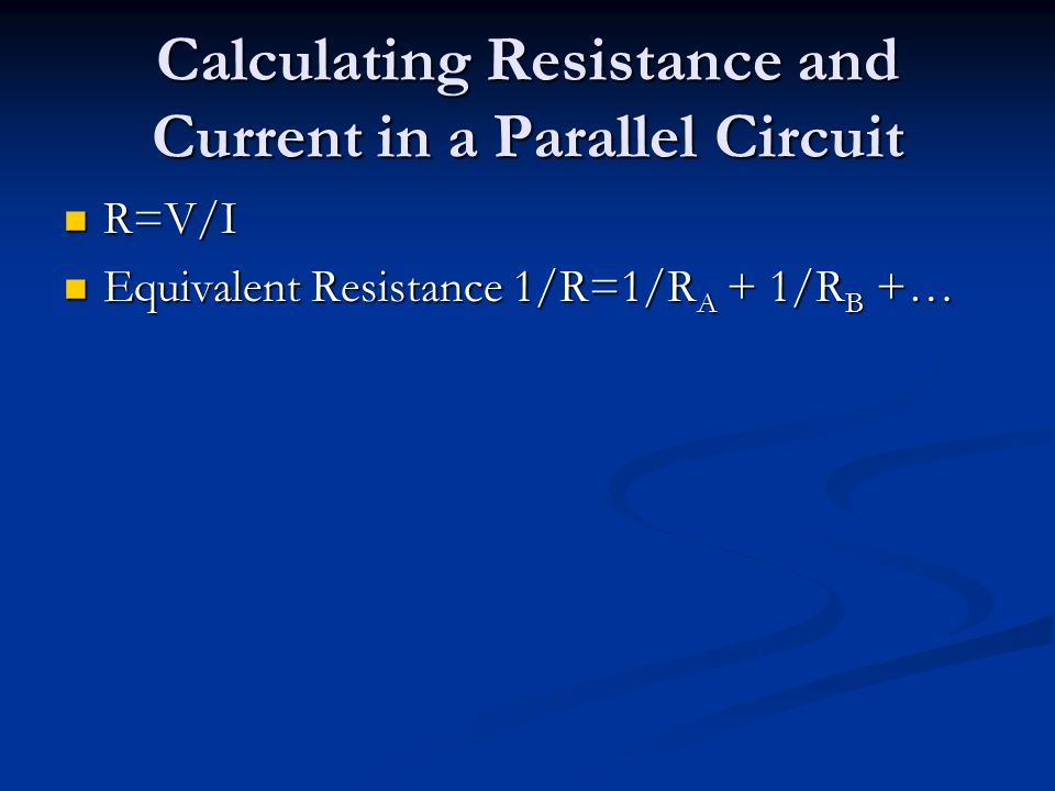 Calculating Resistance and Current in a Parallel Circuit R=V/I R=V/I Equivalent Resistance 1/R=1/R A + 1/R B +… Equivalent Resistance 1/R=1/R A + 1/R B +…