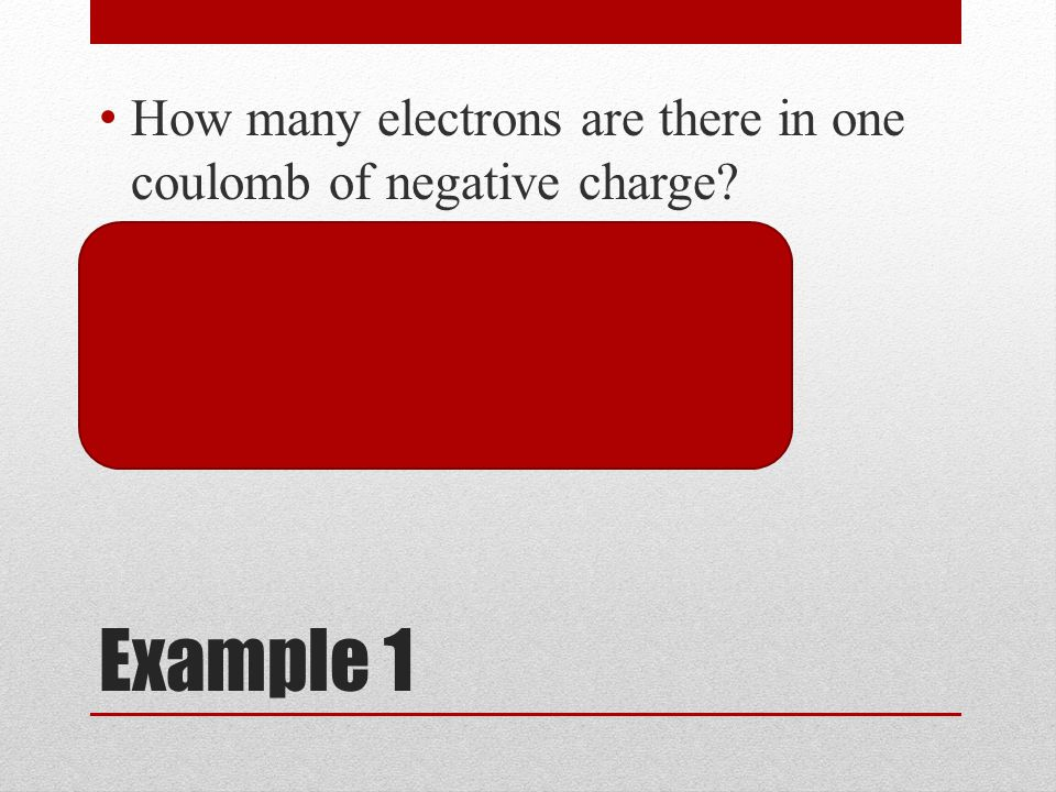 Example 1 How many electrons are there in one coulomb of negative charge.