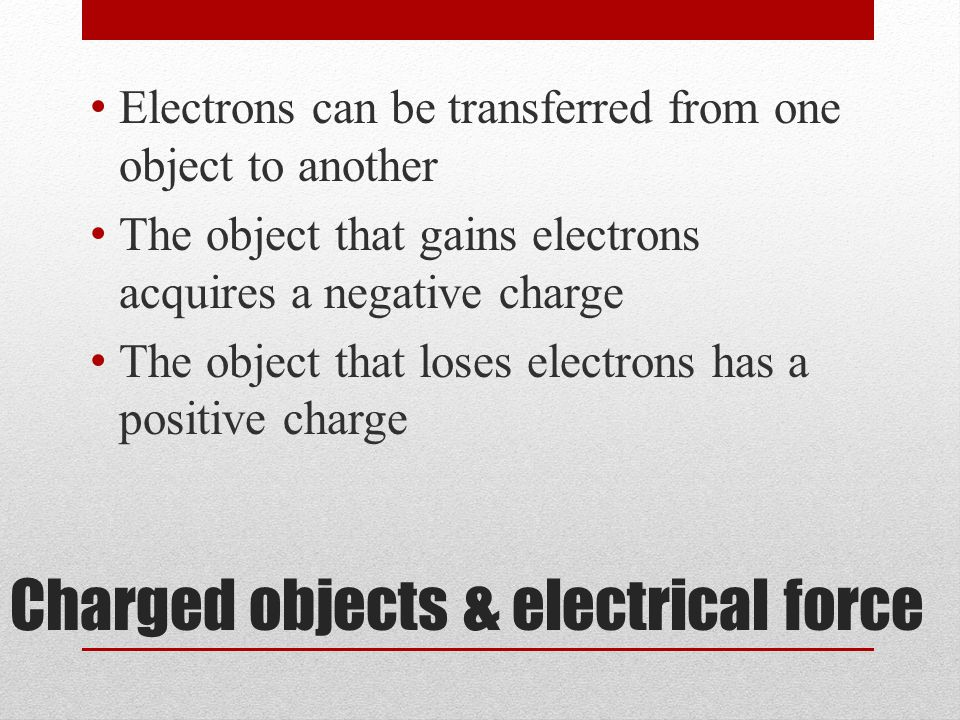 Charged objects & electrical force Electrons can be transferred from one object to another The object that gains electrons acquires a negative charge The object that loses electrons has a positive charge