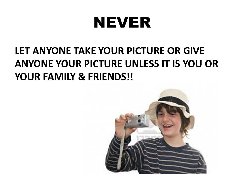 NEVER LET ANYONE TAKE YOUR PICTURE OR GIVE ANYONE YOUR PICTURE UNLESS IT IS YOU OR YOUR FAMILY & FRIENDS!!