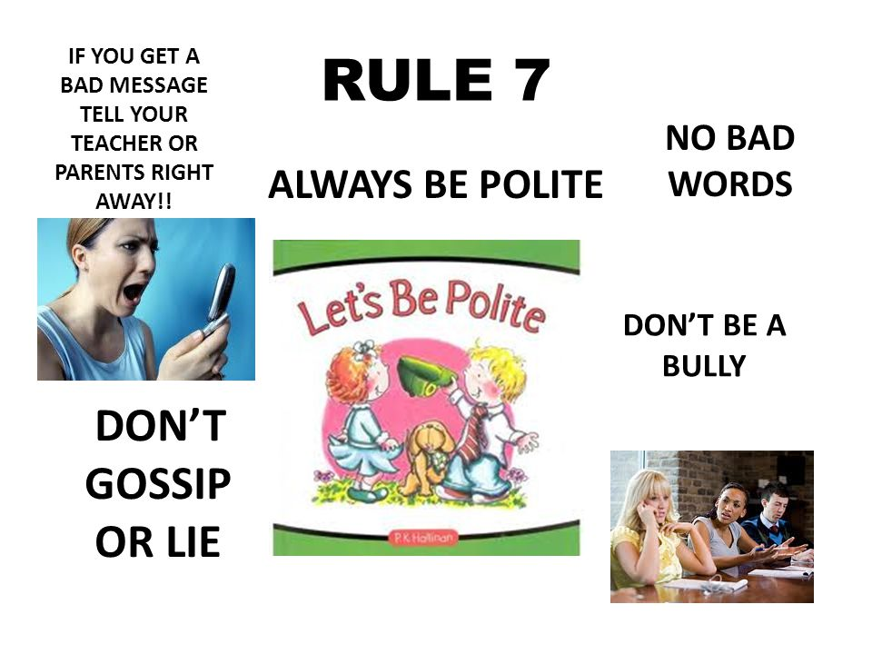 RULE 7 ALWAYS BE POLITE NO BAD WORDS DON'T BE A BULLY DON'T GOSSIP OR LIE IF YOU GET A BAD MESSAGE TELL YOUR TEACHER OR PARENTS RIGHT AWAY!!