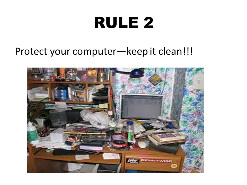 RULE 2 Protect your computer—keep it clean!!!