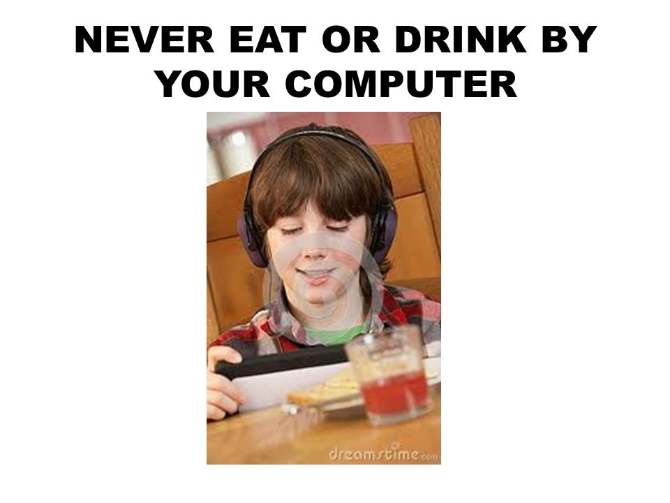 NEVER EAT OR DRINK BY YOUR COMPUTER