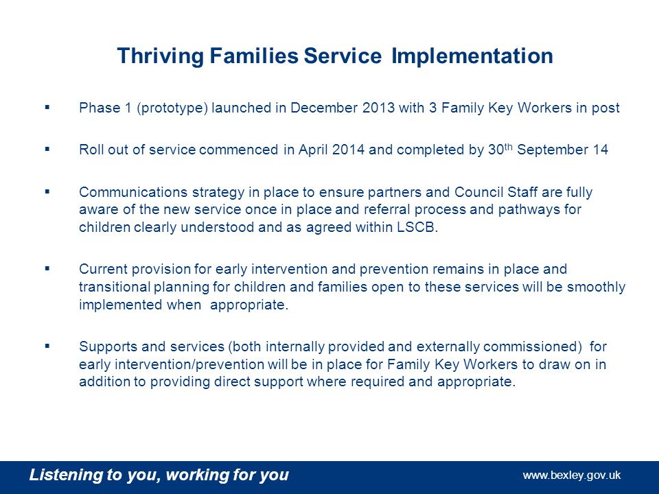 Listening to you, working for you   Listening to you, working for you   Listening to you, working for you   Thriving Families Service Implementation  Phase 1 (prototype) launched in December 2013 with 3 Family Key Workers in post  Roll out of service commenced in April 2014 and completed by 30 th September 14  Communications strategy in place to ensure partners and Council Staff are fully aware of the new service once in place and referral process and pathways for children clearly understood and as agreed within LSCB.
