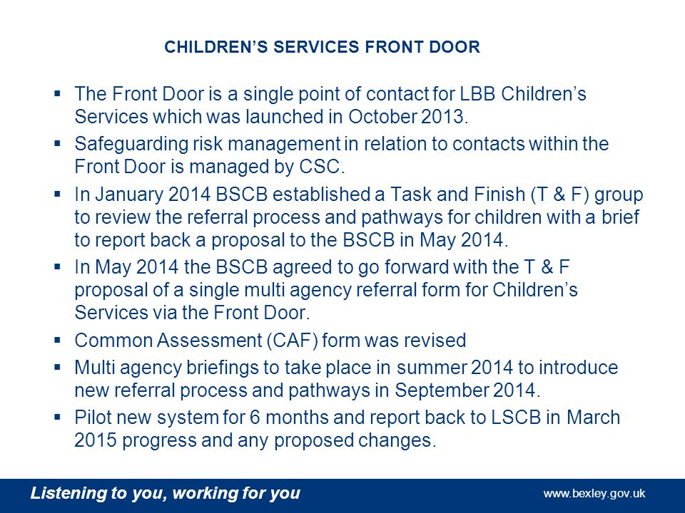Listening to you, working for you   Listening to you, working for you   Listening to you, working for you   CHILDREN'S SERVICES FRONT DOOR  The Front Door is a single point of contact for LBB Children's Services which was launched in October 2013.